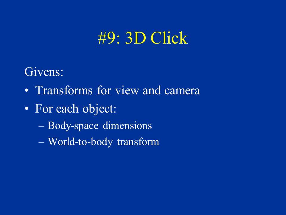 #9: 3D Click Givens: Transforms for view and camera For each object: –Body-space dimensions –World-to-body transform