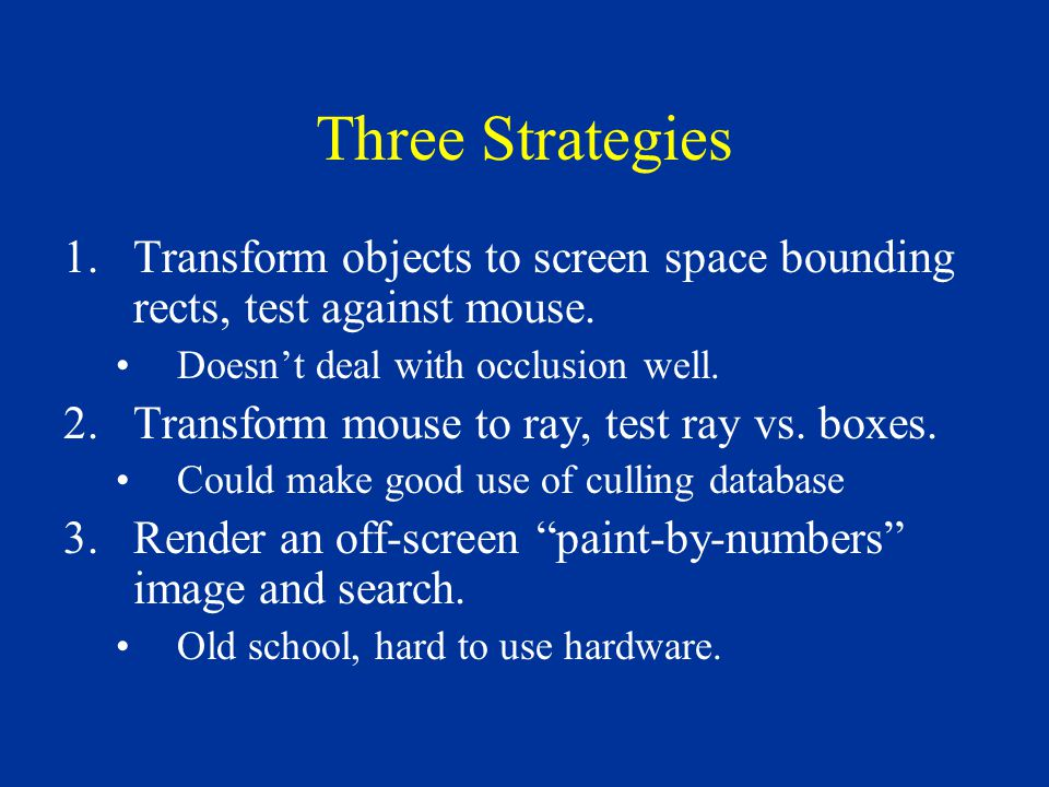 Three Strategies 1.Transform objects to screen space bounding rects, test against mouse. Doesn't deal with occlusion well. 2.Transform mouse to ray, t