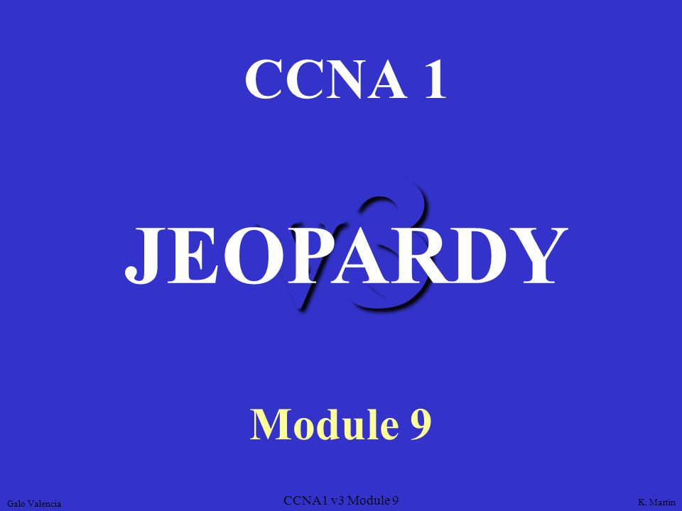 CCNA1 v3 Module 9 v3 CCNA 1 Module 9 JEOPARDY K. Martin Galo Valencia