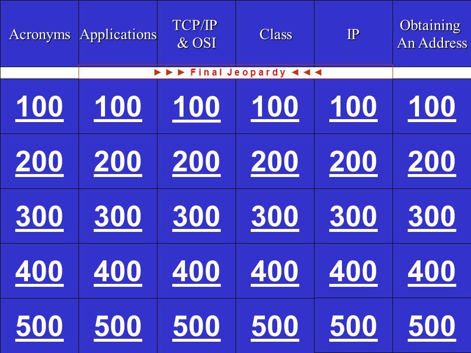 CCNA1 v3 Module 9 100 Acronyms Applications TCP/IP & OSI & OSI Class Class IP Obtaining An Address An Address 100 200 300 400 500 200 300 400 500 100 200 300 400 500 200 300 400 500 ► ► ► F i n a l J e o p a r d y ◄ ◄ ◄