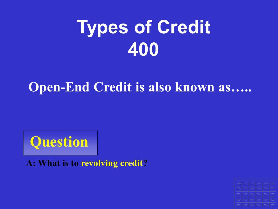 Question 100 200 300 400 500 A: What is revolving credit/open end? No stated payoff time, minimum monthly payments, limit to credit, interest rates..