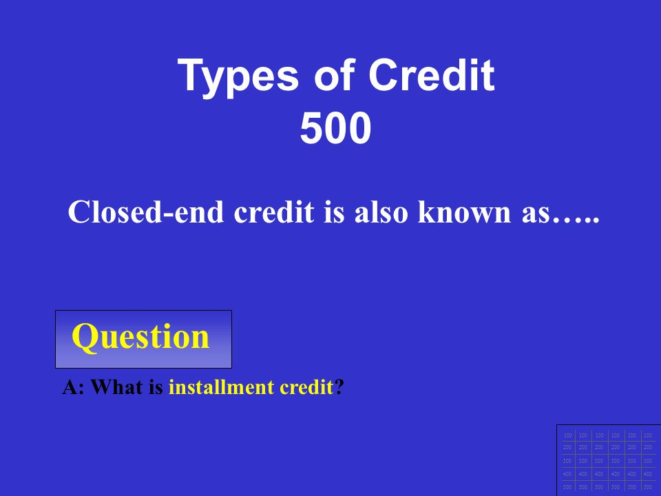 Question 100 200 300 400 500 A: What is to revolving credit? Open-End Credit is also known as….. Types of Credit 400
