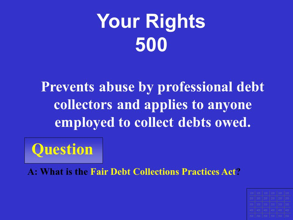 Question 100 200 300 400 500 A: What is the Fair Credit Reporting Act? Protects the privacy and accuracy of information in a credit check. Your Rights