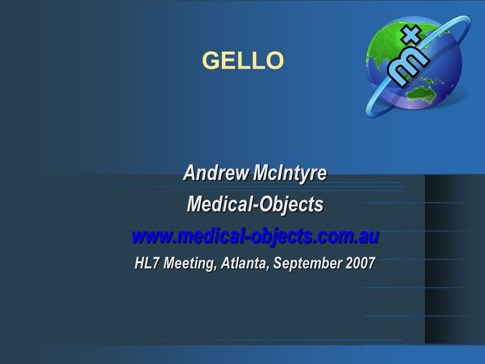 GELLO Andrew McIntyre Medical-Objectswww.medical-objects.com.au HL7 Meeting, Atlanta, September 2007