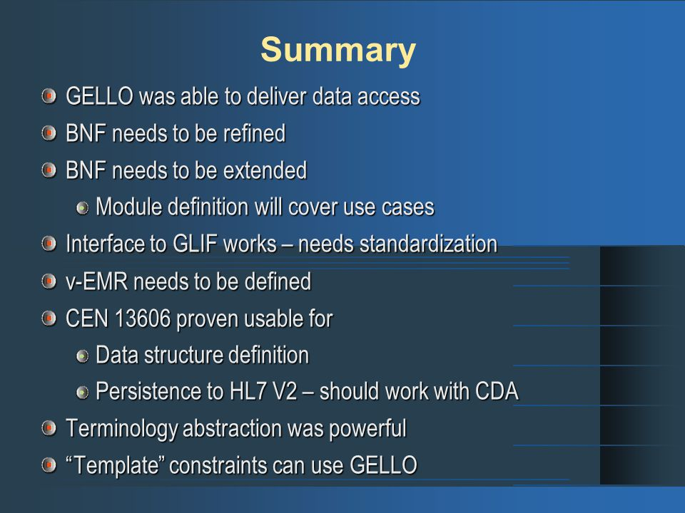 Summary GELLO was able to deliver data access BNF needs to be refined BNF needs to be extended Module definition will cover use cases Interface to GLIF works – needs standardization v-EMR needs to be defined CEN 13606 proven usable for Data structure definition Persistence to HL7 V2 – should work with CDA Terminology abstraction was powerful Template constraints can use GELLO
