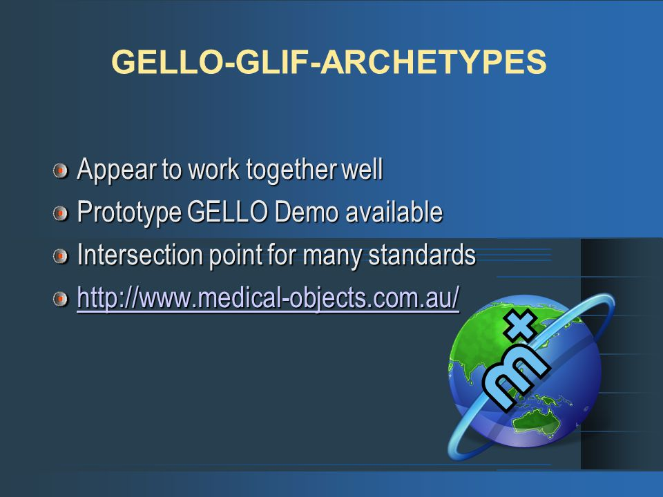 GELLO-GLIF-ARCHETYPES Appear to work together well Prototype GELLO Demo available Intersection point for many standards http://www.medical-objects.com.au/