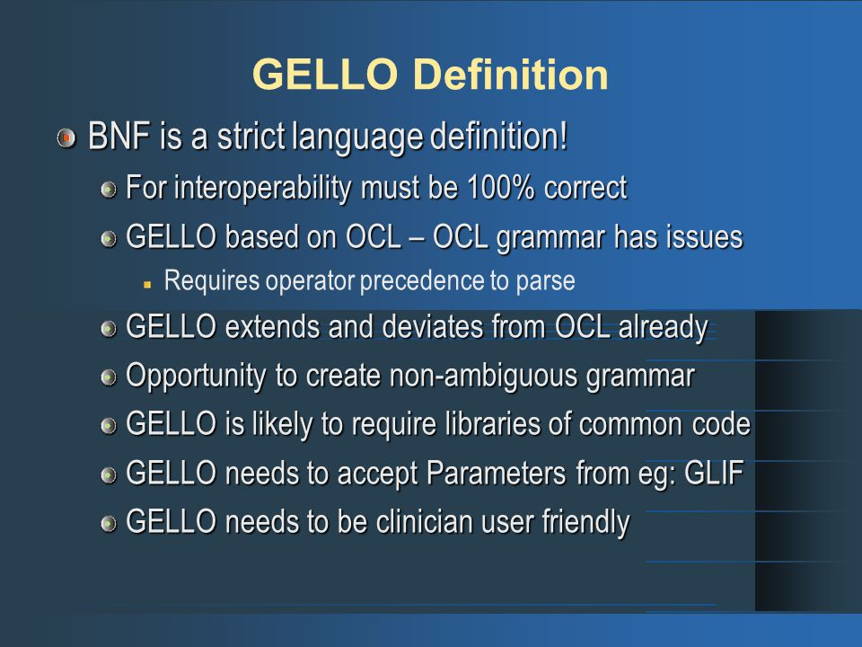 GELLO Definition BNF is a strict language definition! For interoperability must be 100% correct GELLO based on OCL – OCL grammar has issues Requires o