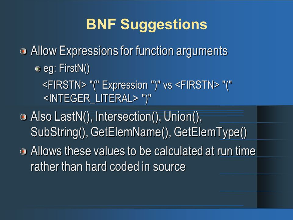 BNF Suggestions Allow Expressions for function arguments eg: FirstN() ( Expression ) vs ( ) ( Expression ) vs ( ) Also LastN(), Intersection(), Union(), SubString(), GetElemName(), GetElemType() Allows these values to be calculated at run time rather than hard coded in source