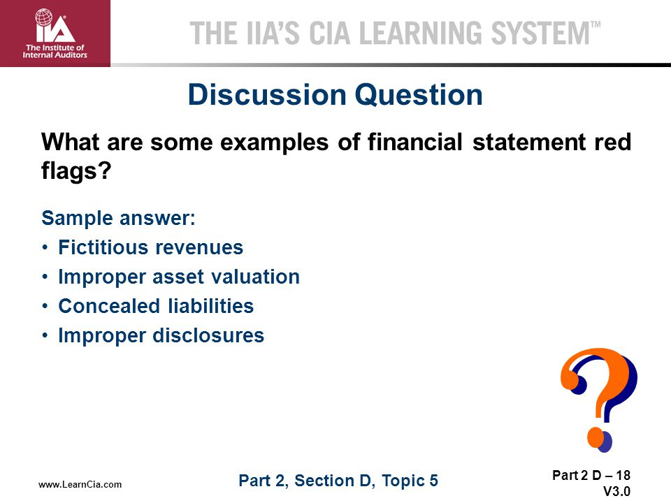 Part 2 D – 18 V3.0 THE IIA'S CIA LEARNING SYSTEM TM www.LearnCia.com Discussion Question Sample answer: Fictitious revenues Improper asset valuation C