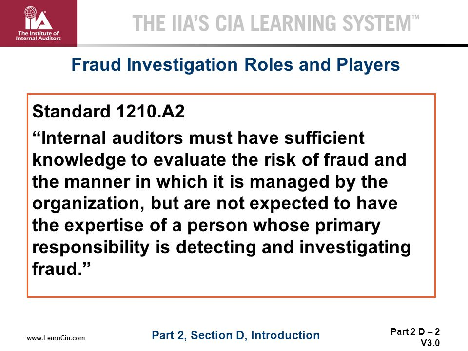 """Part 2 D – 2 V3.0 THE IIA'S CIA LEARNING SYSTEM TM www.LearnCia.com Fraud Investigation Roles and Players Standard 1210.A2 """"Internal auditors must hav"""
