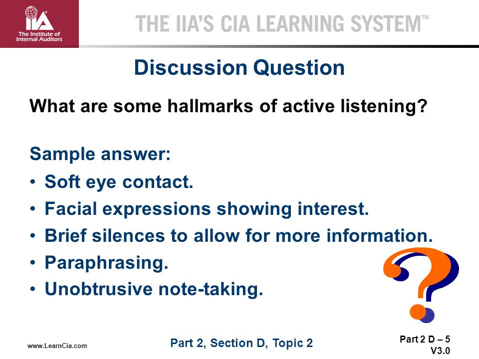 Part 2 D – 5 V3.0 THE IIA'S CIA LEARNING SYSTEM TM www.LearnCia.com Discussion Question What are some hallmarks of active listening? Sample answer: So