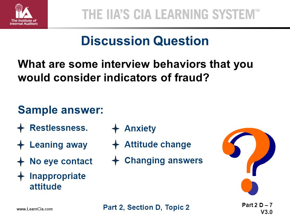 Part 2 D – 7 V3.0 THE IIA'S CIA LEARNING SYSTEM TM www.LearnCia.com Discussion Question What are some interview behaviors that you would consider indi
