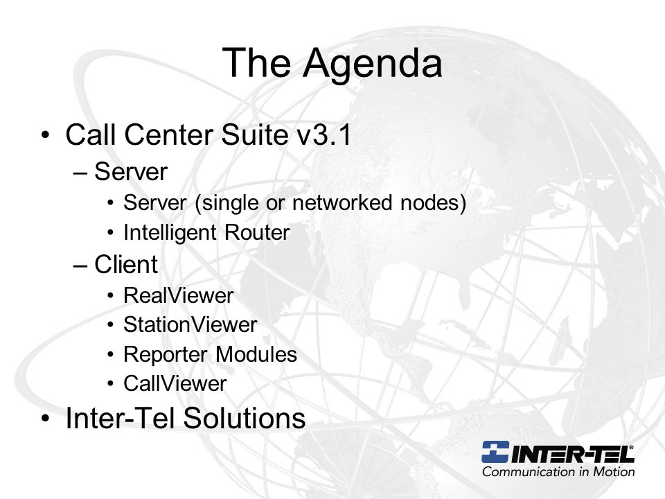 The Agenda Call Center Suite v3.1 –Server Server (single or networked nodes) Intelligent Router –Client RealViewer StationViewer Reporter Modules Call