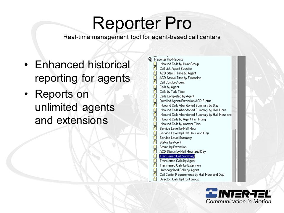 Reporter Pro Real-time management tool for agent-based call centers Enhanced historical reporting for agents Reports on unlimited agents and extensions