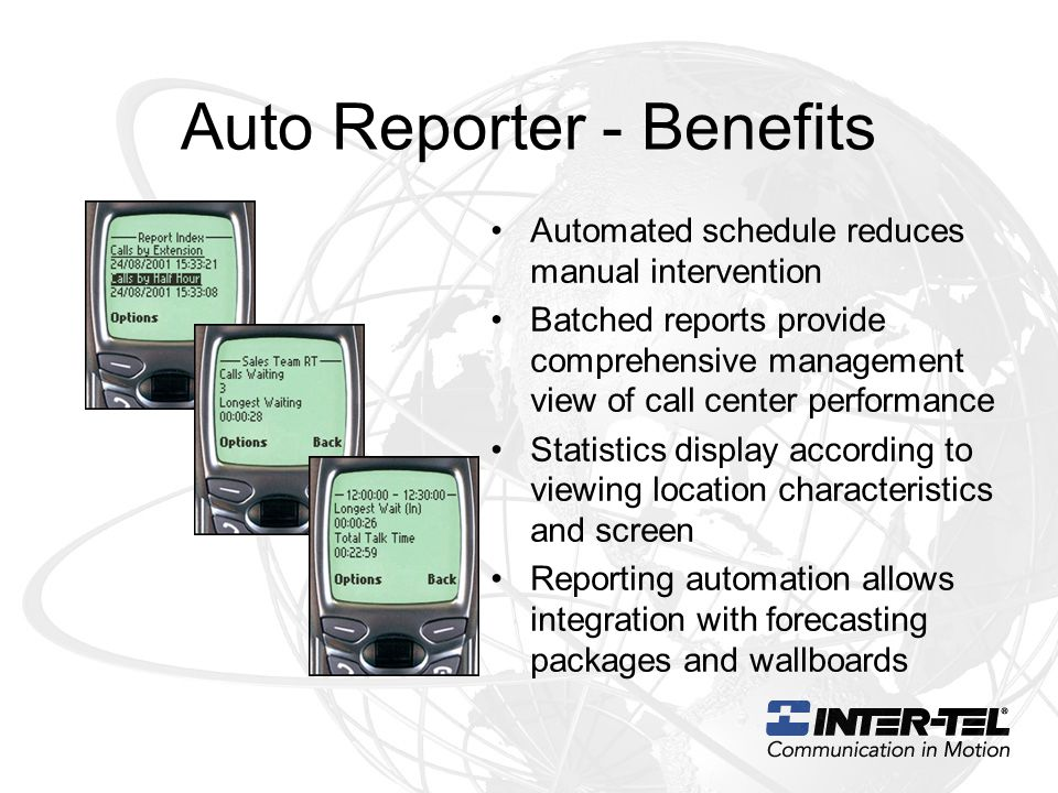 Auto Reporter - Benefits Automated schedule reduces manual intervention Batched reports provide comprehensive management view of call center performance Statistics display according to viewing location characteristics and screen Reporting automation allows integration with forecasting packages and wallboards