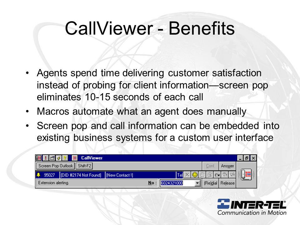 CallViewer - Benefits Agents spend time delivering customer satisfaction instead of probing for client information—screen pop eliminates 10-15 seconds of each call Macros automate what an agent does manually Screen pop and call information can be embedded into existing business systems for a custom user interface