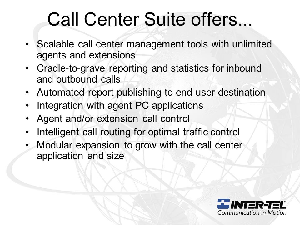 Call Center Suite offers... Scalable call center management tools with unlimited agents and extensions Cradle-to-grave reporting and statistics for in