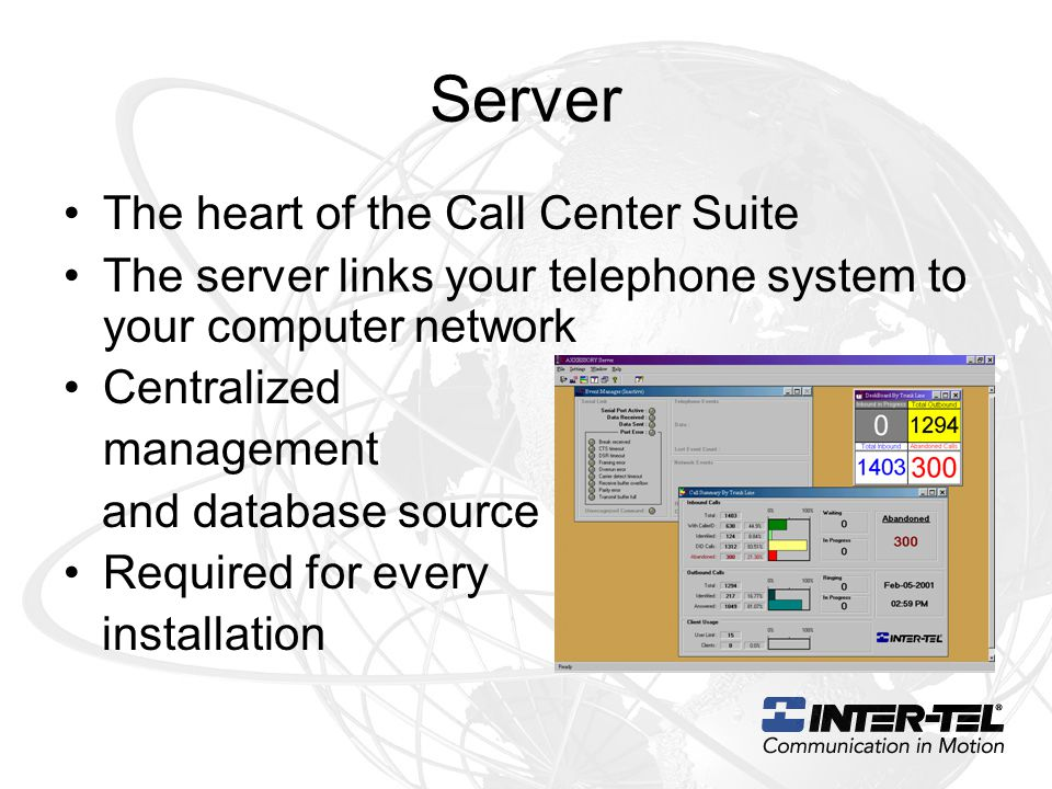 Server The heart of the Call Center Suite The server links your telephone system to your computer network Centralized management and database source Required for every installation