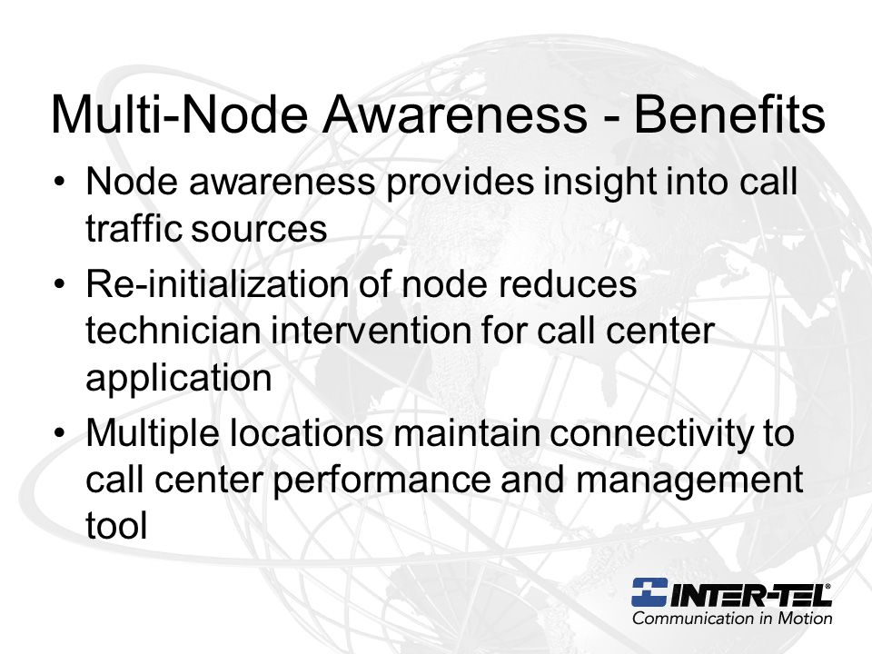 Multi-Node Awareness - Benefits Node awareness provides insight into call traffic sources Re-initialization of node reduces technician intervention for call center application Multiple locations maintain connectivity to call center performance and management tool