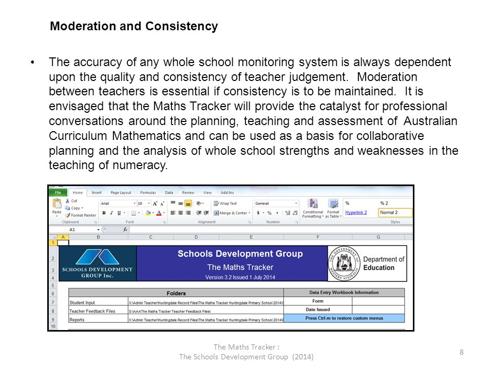 The Maths Tracker : The Schools Development Group (2014) 8 Moderation and Consistency The accuracy of any whole school monitoring system is always dependent upon the quality and consistency of teacher judgement.