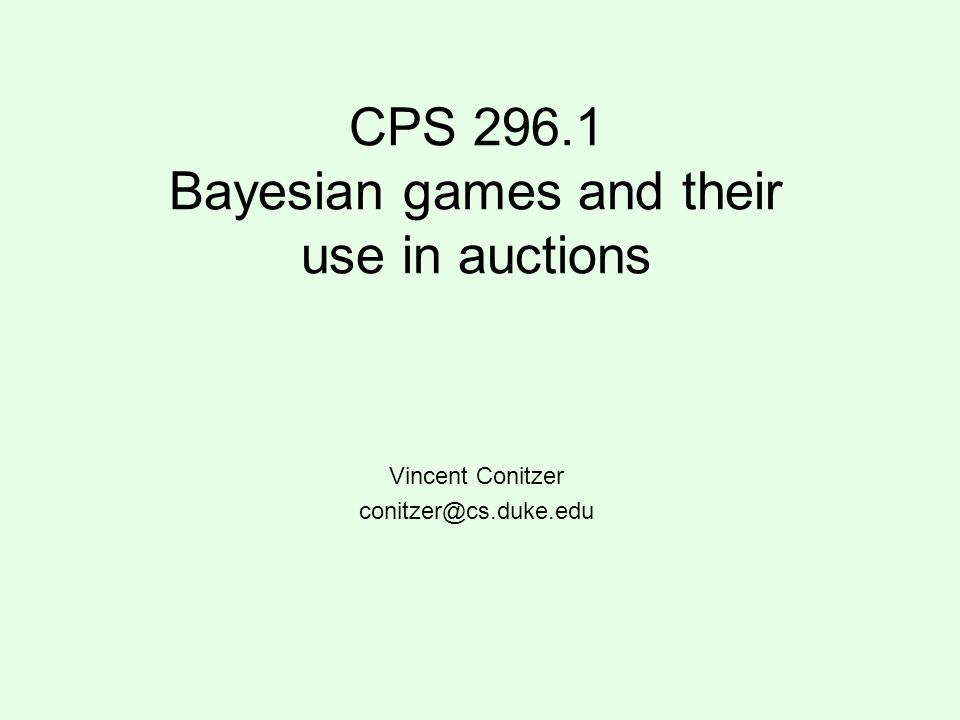 CPS 296.1 Bayesian games and their use in auctions Vincent Conitzer conitzer@cs.duke.edu