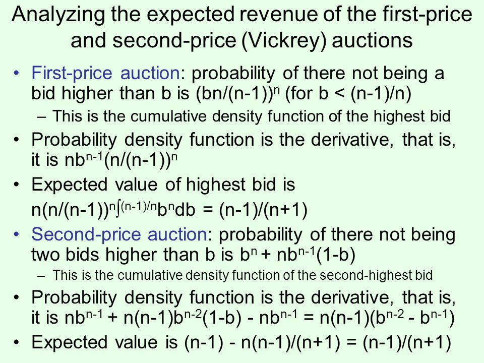 Analyzing the expected revenue of the first-price and second-price (Vickrey) auctions First-price auction: probability of there not being a bid higher than b is (bn/(n-1)) n (for b < (n-1)/n) –This is the cumulative density function of the highest bid Probability density function is the derivative, that is, it is nb n-1 (n/(n-1)) n Expected value of highest bid is n(n/(n-1)) n ∫ (n-1)/n b n db = (n-1)/(n+1) Second-price auction: probability of there not being two bids higher than b is b n + nb n-1 (1-b) –This is the cumulative density function of the second-highest bid Probability density function is the derivative, that is, it is nb n-1 + n(n-1)b n-2 (1-b) - nb n-1 = n(n-1)(b n-2 - b n-1 ) Expected value is (n-1) - n(n-1)/(n+1) = (n-1)/(n+1)