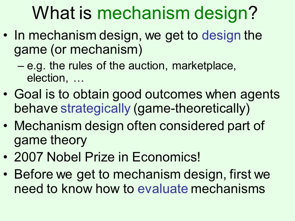 What is mechanism design. In mechanism design, we get to design the game (or mechanism) –e.g.