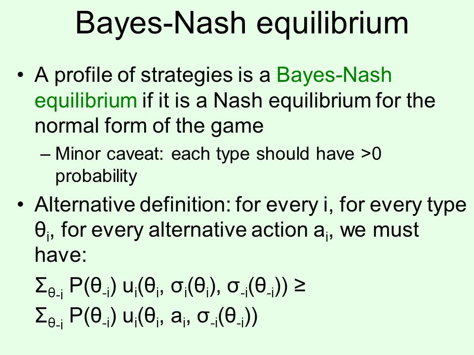 Bayes-Nash equilibrium A profile of strategies is a Bayes-Nash equilibrium if it is a Nash equilibrium for the normal form of the game –Minor caveat: each type should have >0 probability Alternative definition: for every i, for every type θ i, for every alternative action a i, we must have: Σ θ -i P(θ -i ) u i (θ i, σ i (θ i ), σ -i (θ -i )) ≥ Σ θ -i P(θ -i ) u i (θ i, a i, σ -i (θ -i ))
