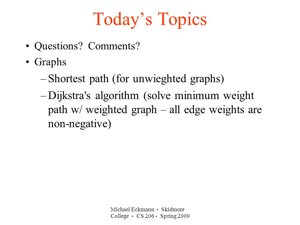 Michael Eckmann - Skidmore College - CS 206 - Spring 2009 Today's Topics Questions? Comments? Graphs –Shortest path (for unwieghted graphs) –Dijkstra