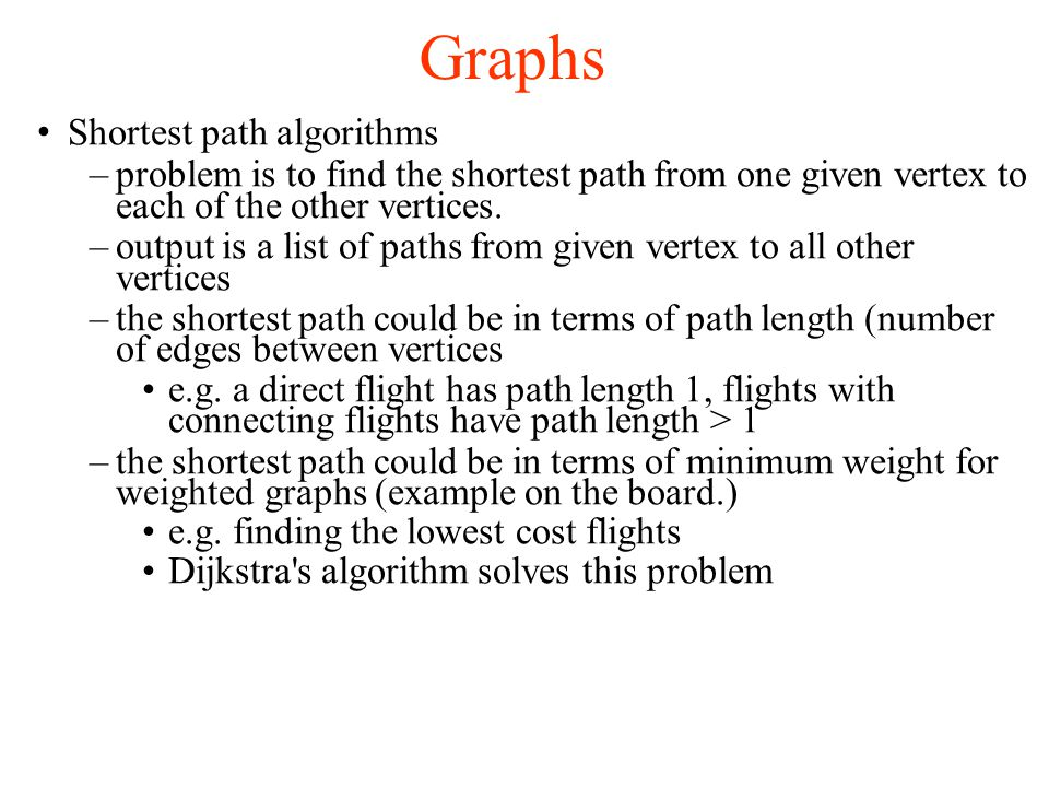Graphs Shortest path algorithms –problem is to find the shortest path from one given vertex to each of the other vertices. –output is a list of paths
