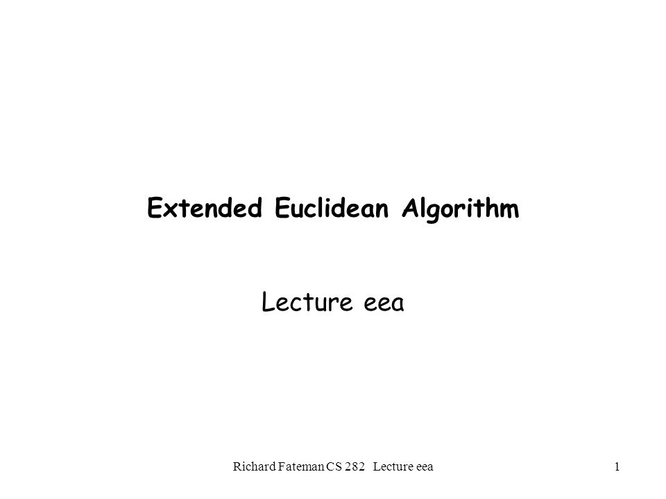 Richard Fateman CS 282 Lecture eea2 The EEA solves A ¢ P + B ¢ Q = G Given integers P and Q.