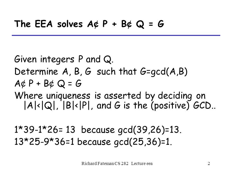 Richard Fateman CS 282 Lecture eea3 The EEA finds inverses mod Q from A ¢ P + B ¢ Q = G Assume Q is a prime integer, and P ≠ Q.