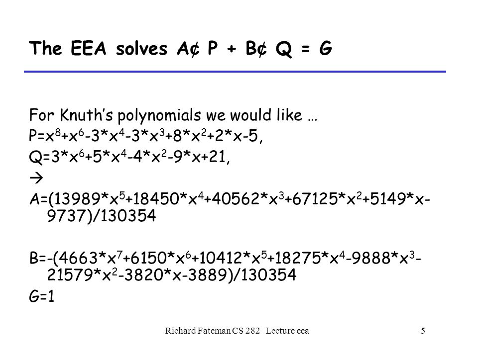 Richard Fateman CS 282 Lecture eea5 The EEA solves A ¢ P + B ¢ Q = G For Knuth's polynomials we would like … P=x 8 +x 6 -3*x 4 -3*x 3 +8*x 2 +2*x-5, Q=3*x 6 +5*x 4 -4*x 2 -9*x+21,  A=(13989*x 5 +18450*x 4 +40562*x 3 +67125*x 2 +5149*x- 9737)/130354 B=-(4663*x 7 +6150*x 6 +10412*x 5 +18275*x 4 -9888*x 3 - 21579*x 2 -3820*x-3889)/130354 G=1