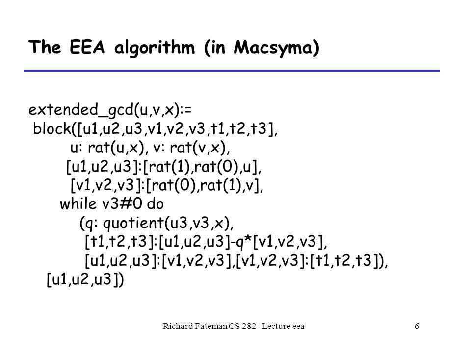 Richard Fateman CS 282 Lecture eea7 The EEA algorithm (in Macsyma) Actually, we lied, and the GCD instead of being 1 comes out as -1288744821/543589225.