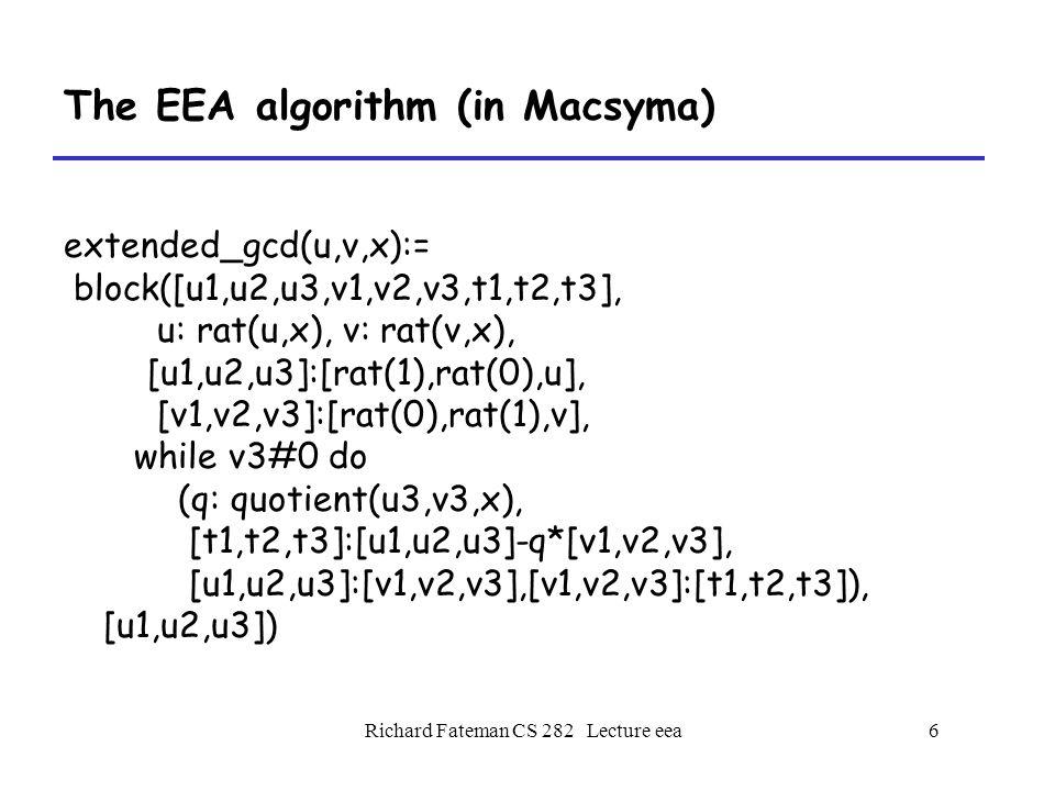 Richard Fateman CS 282 Lecture eea6 The EEA algorithm (in Macsyma) extended_gcd(u,v,x):= block([u1,u2,u3,v1,v2,v3,t1,t2,t3], u: rat(u,x), v: rat(v,x), [u1,u2,u3]:[rat(1),rat(0),u], [v1,v2,v3]:[rat(0),rat(1),v], while v3#0 do (q: quotient(u3,v3,x), [t1,t2,t3]:[u1,u2,u3]-q*[v1,v2,v3], [u1,u2,u3]:[v1,v2,v3],[v1,v2,v3]:[t1,t2,t3]), [u1,u2,u3])