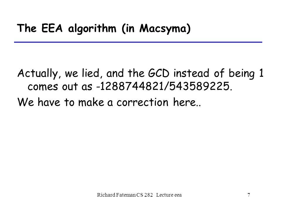 Richard Fateman CS 282 Lecture eea8 The EEA algorithm, reducing the result eea(u,v,x):= /* smallest gcd */ block([u1,u2,u3,v1,v2,v3,t1,t2,t3, realgcd:gcd(u,v),correction:1], u: rat(u,x), v: rat(v,x), [u1,u2,u3]:[rat(1),rat(0),u], [v1,v2,v3]:[rat(0),rat(1),v], while v3#0 do ( print([v1,v2,v3]), q: quotient(u3,v3,x), /* here is where we might like to patch*/ [t1,t2,t3]: [u1,u2,u3]-q*[v1,v2,v3], [u1,u2,u3]:[v1,v2,v3],[v1,v2,v3]:[t1,t2,t3]), correction:realgcd/u3, /* the patch we used */ [u1*correction,u2*correction,realgcd]),