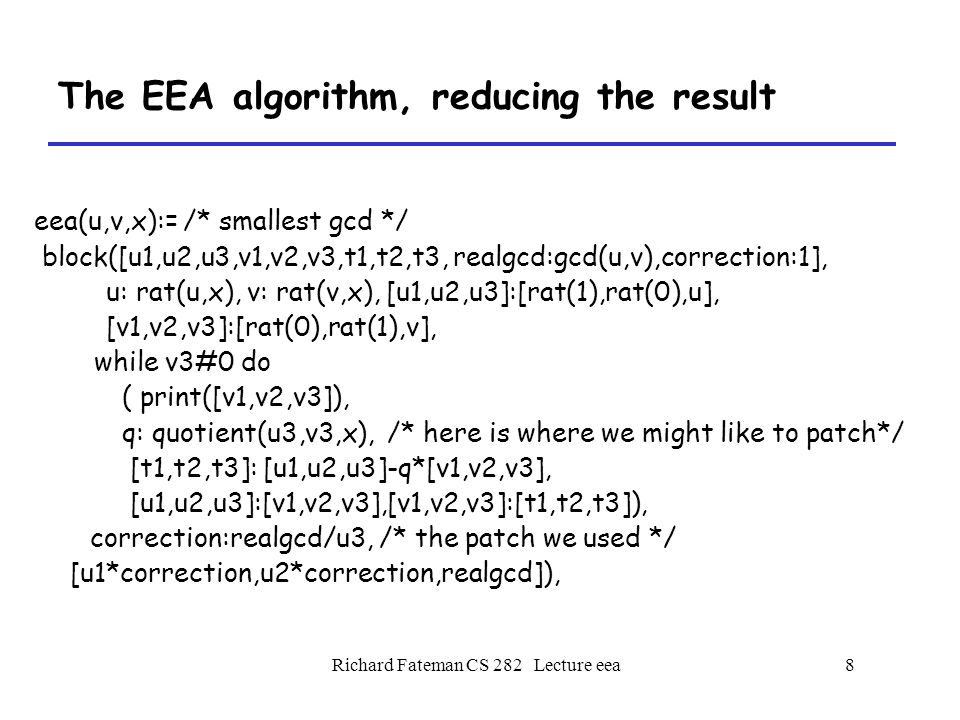 Richard Fateman CS 282 Lecture eea9 The EEA algorithm, reducing the result Note that in particular, the terms A, B are not directly derived from G=gcd(P,Q), but part of the process.