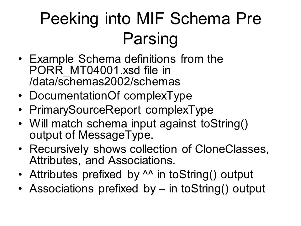 Peeking into MIF Schema Pre Parsing Example Schema definitions from the PORR_MT04001.xsd file in /data/schemas2002/schemas DocumentationOf complexType PrimarySourceReport complexType Will match schema input against toString() output of MessageType.