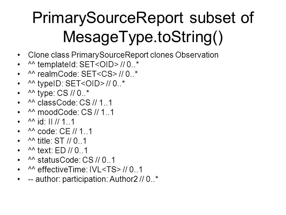 PrimarySourceReport subset of MesageType.toString() Clone class PrimarySourceReport clones Observation ^^ templateId: SET // 0..* ^^ realmCode: SET // 0..* ^^ typeID: SET // 0..* ^^ type: CS // 0..* ^^ classCode: CS // 1..1 ^^ moodCode: CS // 1..1 ^^ id: II // 1..1 ^^ code: CE // 1..1 ^^ title: ST // 0..1 ^^ text: ED // 0..1 ^^ statusCode: CS // 0..1 ^^ effectiveTime: IVL // 0..1 -- author: participation: Author2 // 0..*