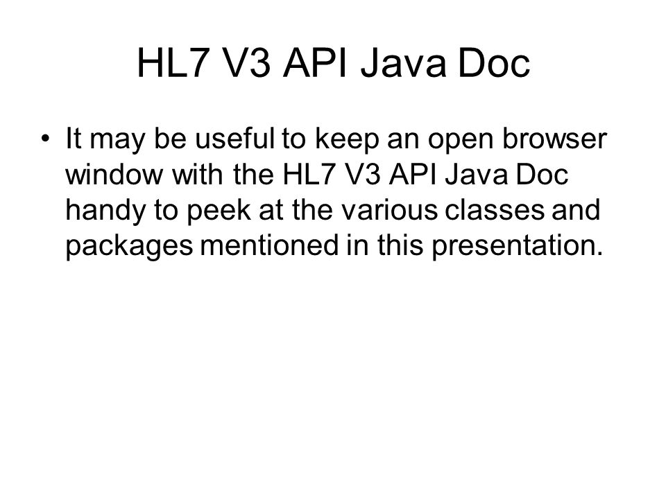HL7 V3 API Java Doc It may be useful to keep an open browser window with the HL7 V3 API Java Doc handy to peek at the various classes and packages mentioned in this presentation.