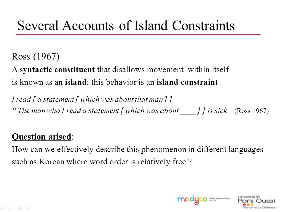 Several Accounts of Island Constraints Ross (1967) A syntactic constituent that disallows movement within itself is known as an island; this behavior is an island constraint I read [ a statement [ which was about that man ] ] * The man who I read a statement [ which was about ____ ] ] is sick (Ross 1967) Question arised: How can we effectively describe this phenomenon in different languages such as Korean where word order is relatively free ?
