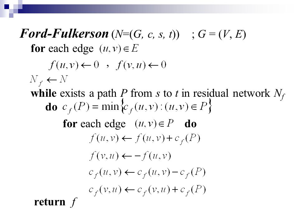 Ford-Fulkerson (N=(G, c, s, t)) ; G = (V, E) for each edge, while exists a path P from s to t in residual network N f do for each edge do return f