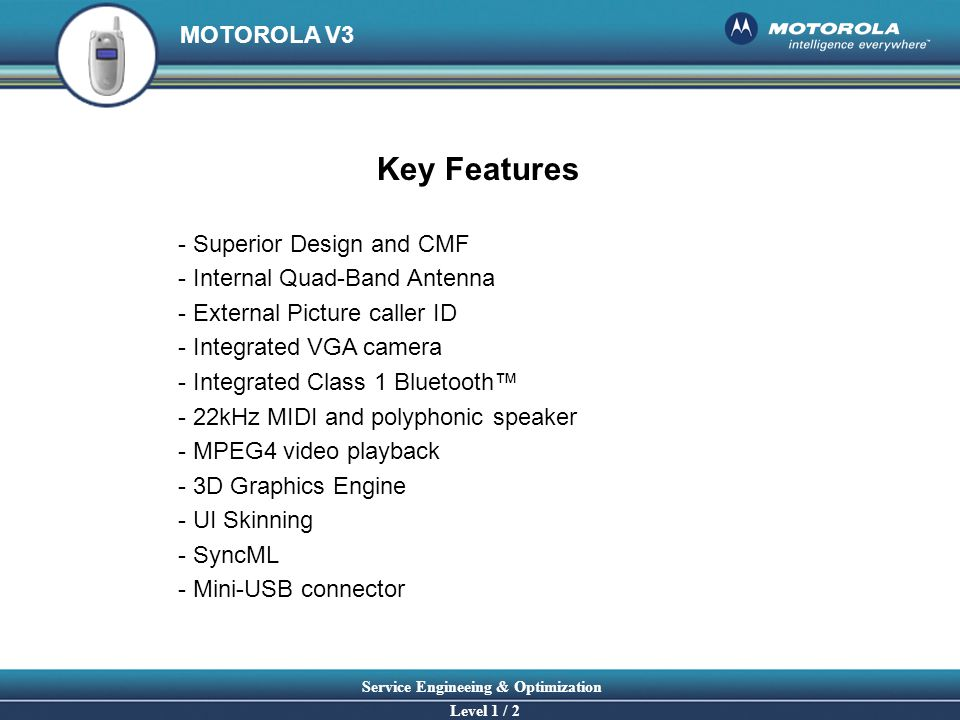 MOTOROLA V3 Service Engineeing & Optimization Level 1 / 2 Key Features - Superior Design and CMF - Internal Quad-Band Antenna - External Picture calle