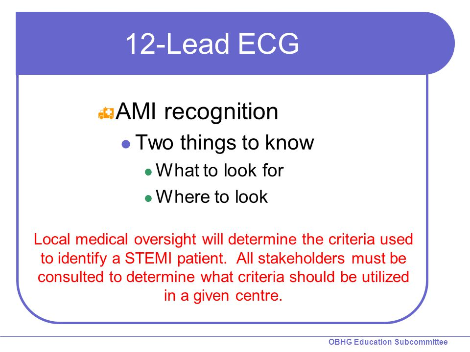 OBHG Education Subcommittee 12-Lead ECG  AMI recognition Two things to know What to look for Where to look Local medical oversight will determine the