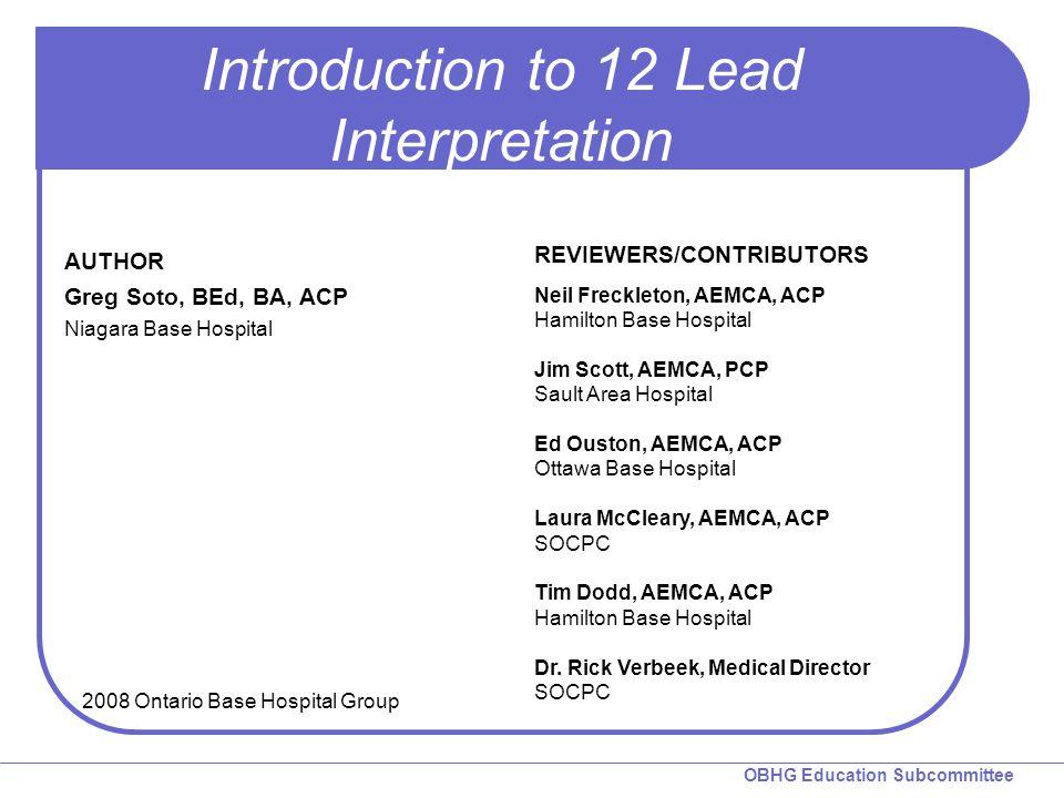 OBHG Education Subcommittee Introduction to 12 Lead Interpretation REVIEWERS/CONTRIBUTORS Neil Freckleton, AEMCA, ACP Hamilton Base Hospital Jim Scott