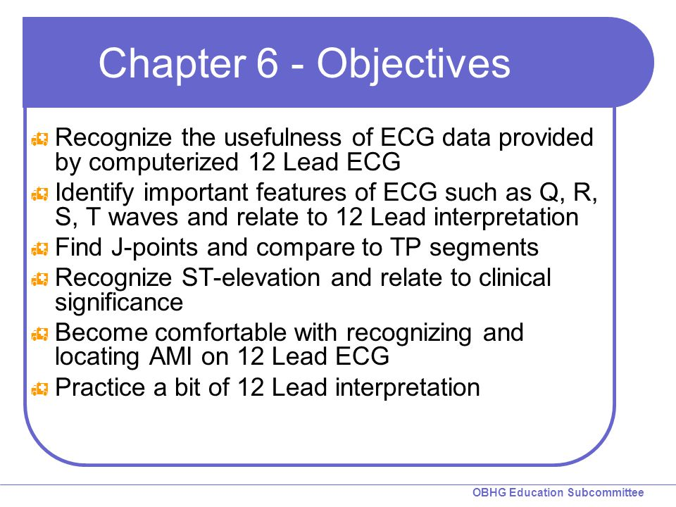 OBHG Education Subcommittee Chapter 6 - Objectives  Recognize the usefulness of ECG data provided by computerized 12 Lead ECG  Identify important fe