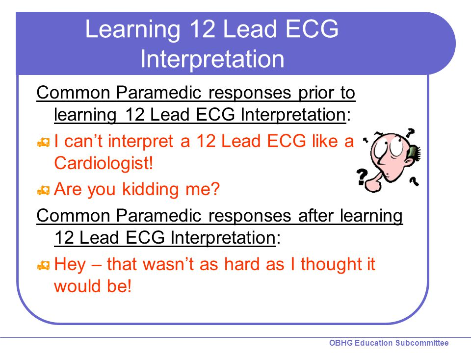 OBHG Education Subcommittee Essential Interpretation  Goals Recognize and localize AMI on the ECG Feel comfortable with 12 Lead interpretation