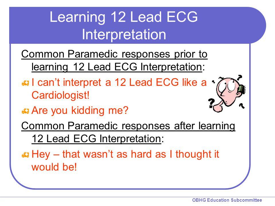 OBHG Education Subcommittee Learning 12 Lead ECG Interpretation Common Paramedic responses prior to learning 12 Lead ECG Interpretation:  I can't int