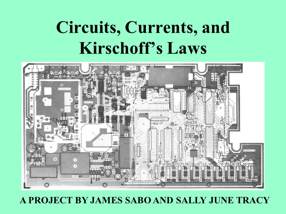 Circuits, Currents, and Kirschoff's Laws A PROJECT BY JAMES SABO AND SALLY JUNE TRACY