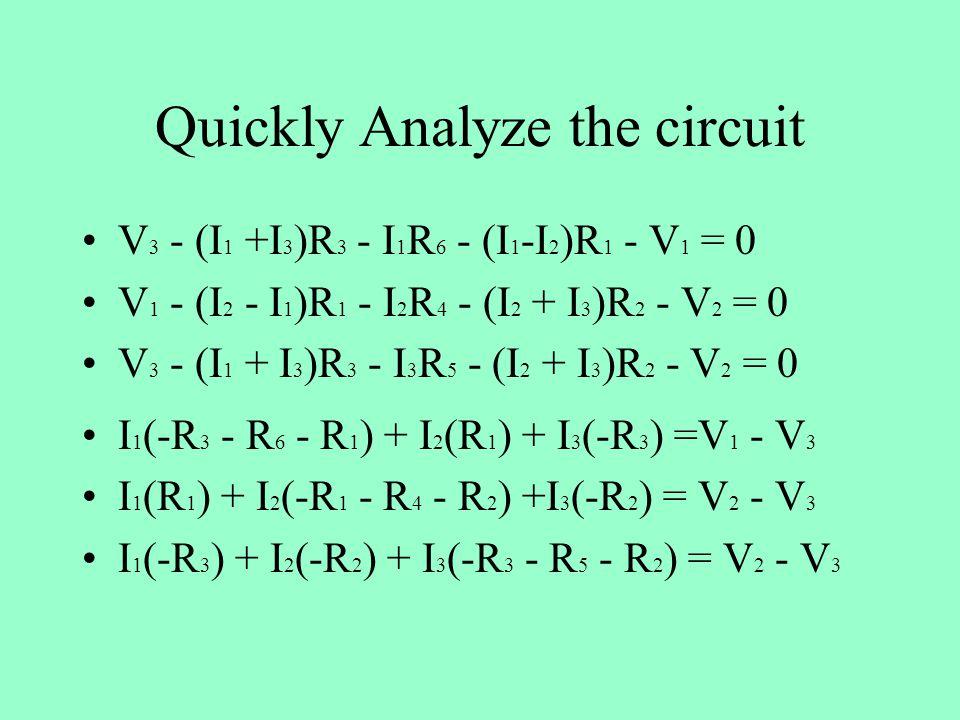 Quickly Analyze the circuit V 3 - (I 1 +I 3 )R 3 - I 1 R 6 - (I 1 -I 2 )R 1 - V 1 = 0 V 1 - (I 2 - I 1 )R 1 - I 2 R 4 - (I 2 + I 3 )R 2 - V 2 = 0 V 3 - (I 1 + I 3 )R 3 - I 3 R 5 - (I 2 + I 3 )R 2 - V 2 = 0 I 1 (-R 3 - R 6 - R 1 ) + I 2 (R 1 ) + I 3 (-R 3 ) =V 1 - V 3 I 1 (R 1 ) + I 2 (-R 1 - R 4 - R 2 ) +I 3 (-R 2 ) = V 2 - V 3 I 1 (-R 3 ) + I 2 (-R 2 ) + I 3 (-R 3 - R 5 - R 2 ) = V 2 - V 3